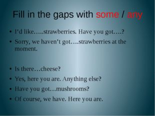 Fill in the gaps with some / any I'd like…..strawberries. Have you got….? Sor
