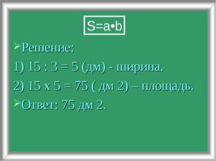 Решение: 1) 15 : 3 = 5 (дм) - ширина. 2) 15 х 5 = 75 ( дм 2) – площадь. Ответ