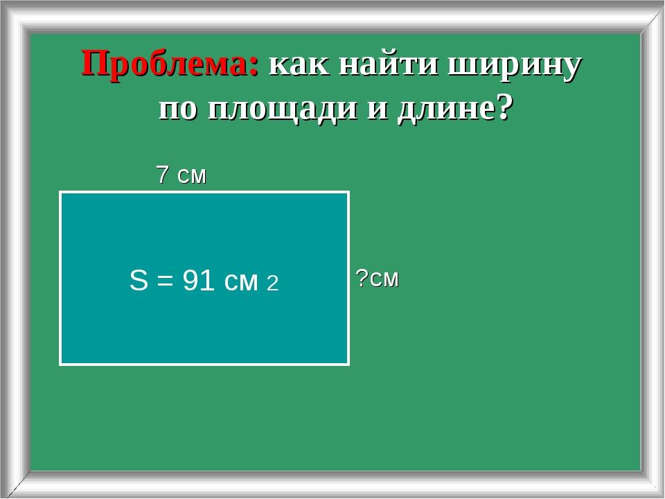 Проблема: как найти ширину по площади и длине? 7 см ?см S = 91 cм 2