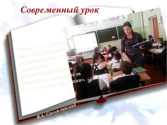 """Современный урок """"Урок – это зеркало общей и педагогической культуры учителя,..."""