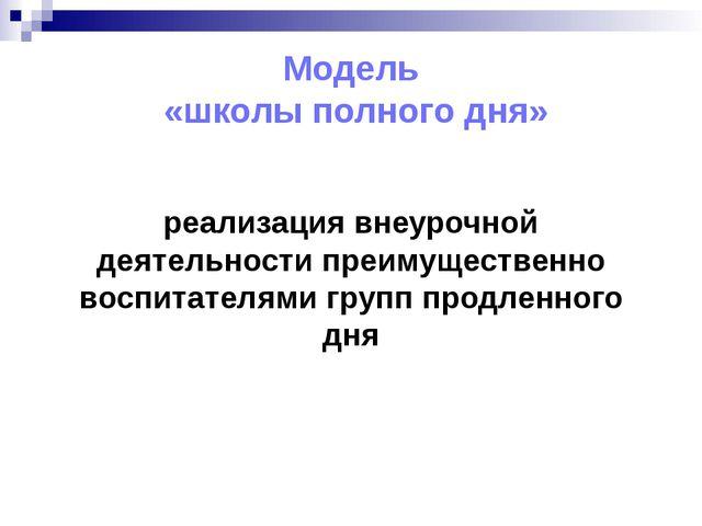 Модель «школы полного дня» реализация внеурочной деятельности преимущественно...