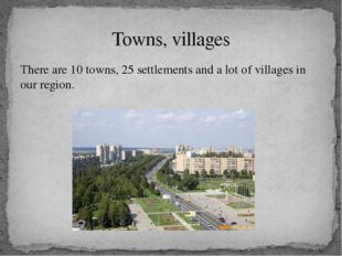 There are 10 towns, 25 settlements and a lot of villages in our region. Towns