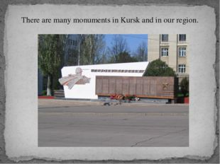 There are many monuments in Kursk and in our region.