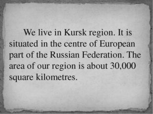 We live in Kursk region. It is situated in the centre of European part of th