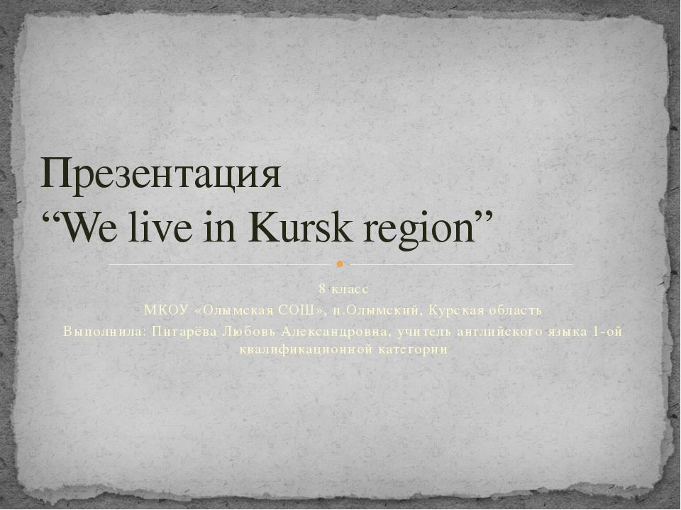 8 класс МКОУ «Олымская СОШ», п.Олымский, Курская область Выполнила: Пигарёва...