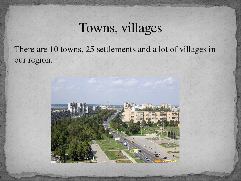 There are 10 towns, 25 settlements and a lot of villages in our region. Towns...