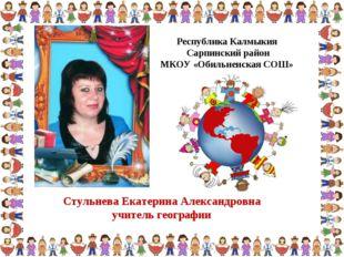Стульнева Екатерина Александровна учитель географии Республика Калмыкия Сарпи
