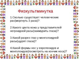 Физкультминутка 1.Сколько существует человеческих рас(моргнуть 3 раза)? 2.Как