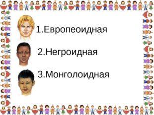 1.Европеоидная 2.Негроидная 3.Монголоидная