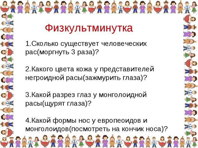 Физкультминутка 1.Сколько существует человеческих рас(моргнуть 3 раза)? 2.Как...
