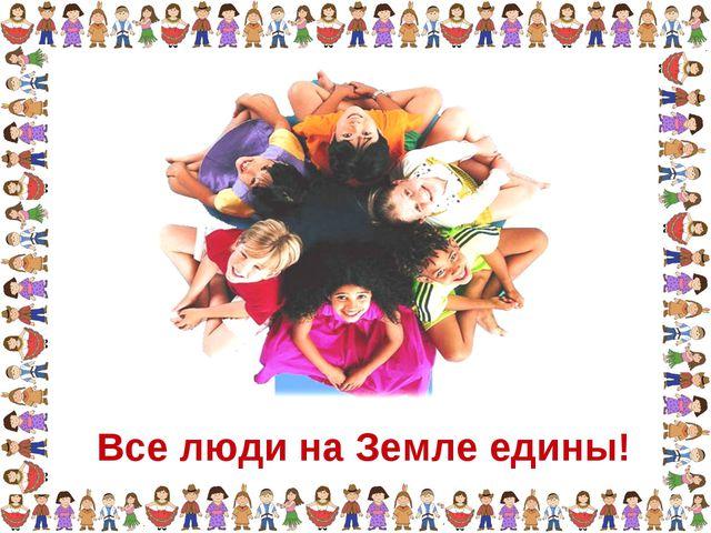 Все люди на Земле едины!