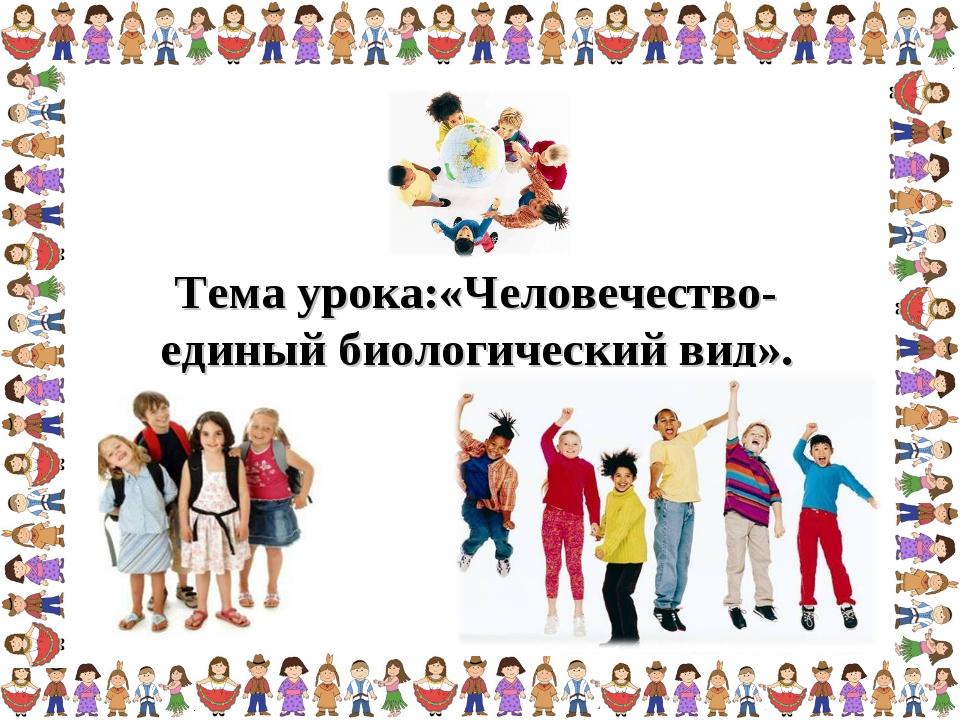 Тема урока:«Человечество-единый биологический вид».