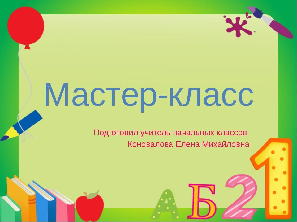 Мастер-класс Подготовил учитель начальных классов Коновалова Елена Михайловна