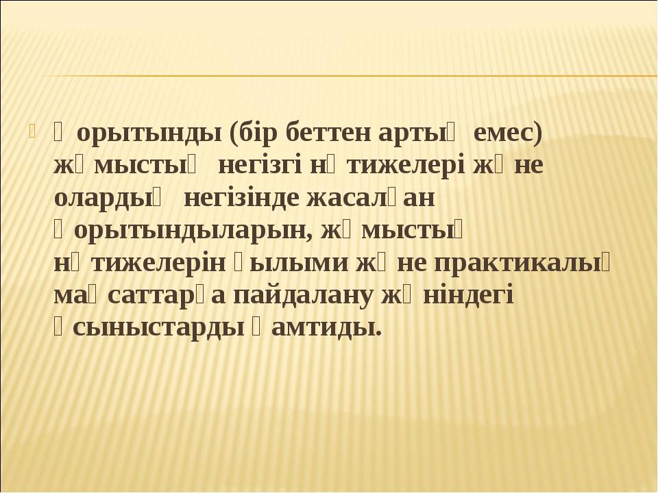 Қорытынды (бiр беттен артық емес) жұмыстың негiзгi нәтижелерi және олардың не...