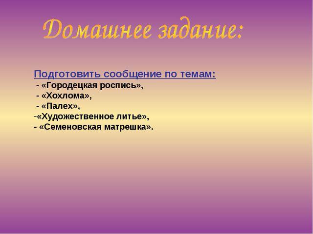 Подготовить сообщение по темам: - «Городецкая роспись», - «Хохлома», - «Палех...