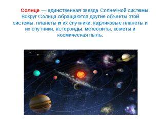 Солнце— единственная звезда Солнечной системы. Вокруг Солнца обращаются дру