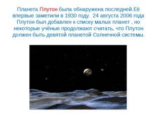 Планета Плутон была обнаружена последней.Её впервые заметили в 1930 году. 24