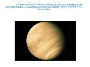 Вене́ра— вторая внутренняяпланетаСолнечной системы,она такая яркая,что ее