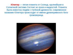 Юпитер— пятая планета от Солнца, крупнейшая в Солнечной системе.Состоит из
