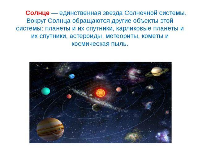 Солнце— единственная звезда Солнечной системы. Вокруг Солнца обращаются дру...