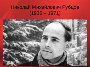 Николай Михайлович Рубцов (1936 – 1971)