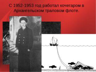 С 1952-1953 год работал кочегаром в Архангельском траловом флоте.