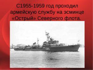С1955-1959 год проходил армейскую службу на эсминце «Острый» Северного флота.