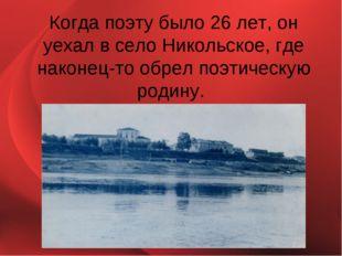 Когда поэту было 26 лет, он уехал в село Никольское, где наконец-то обрел поэ
