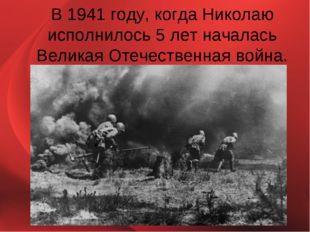В 1941 году, когда Николаю исполнилось 5 лет началась Великая Отечественная в