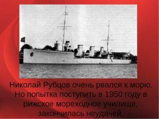 Николай Рубцов очень рвался к морю. Но попытка поступить в 1950 году в рижско
