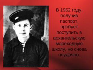 В 1952 году, получив паспорт, пробует поступить в архангельскую мореходную шк