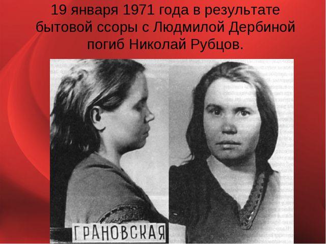 19 января 1971 года в результате бытовой ссоры с Людмилой Дербиной погиб Нико...