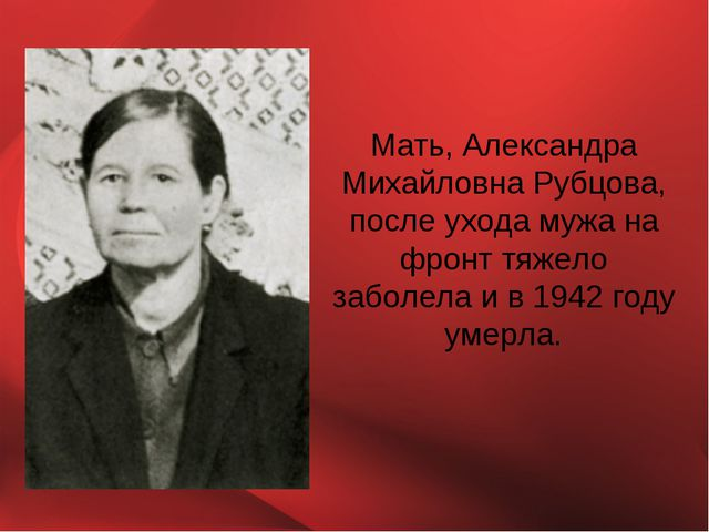 Мать, Александра Михайловна Рубцова, после ухода мужа на фронт тяжело заболел...