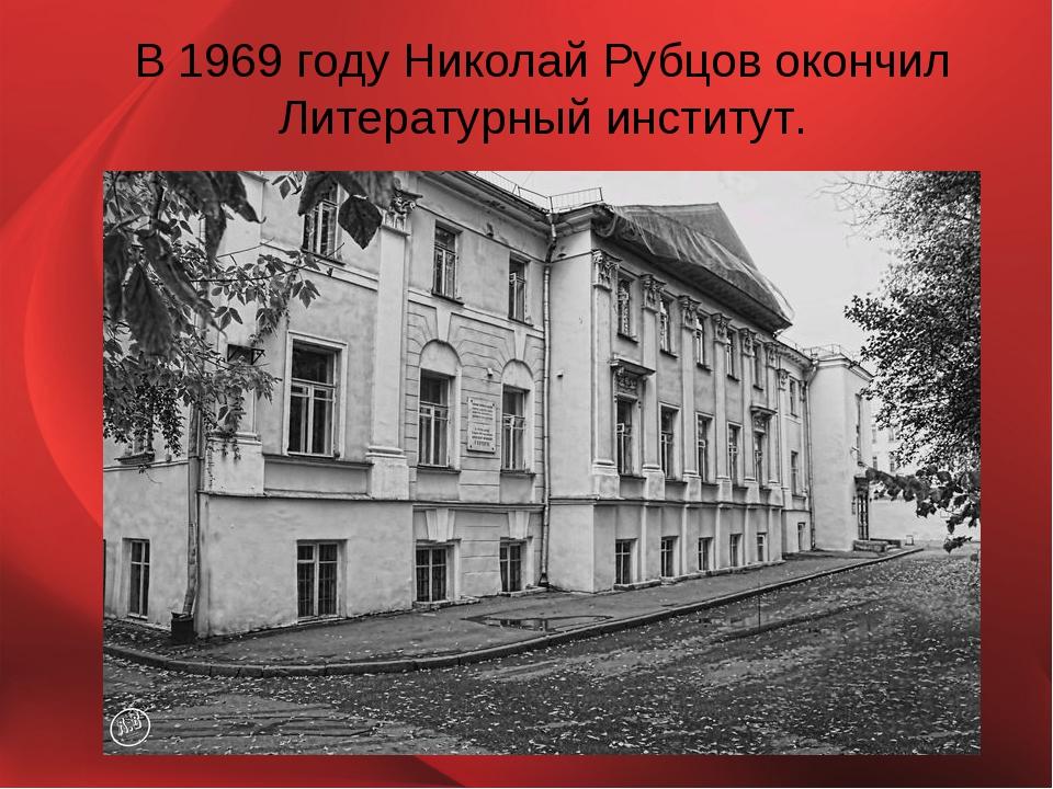В 1969 году Николай Рубцов окончил Литературный институт.
