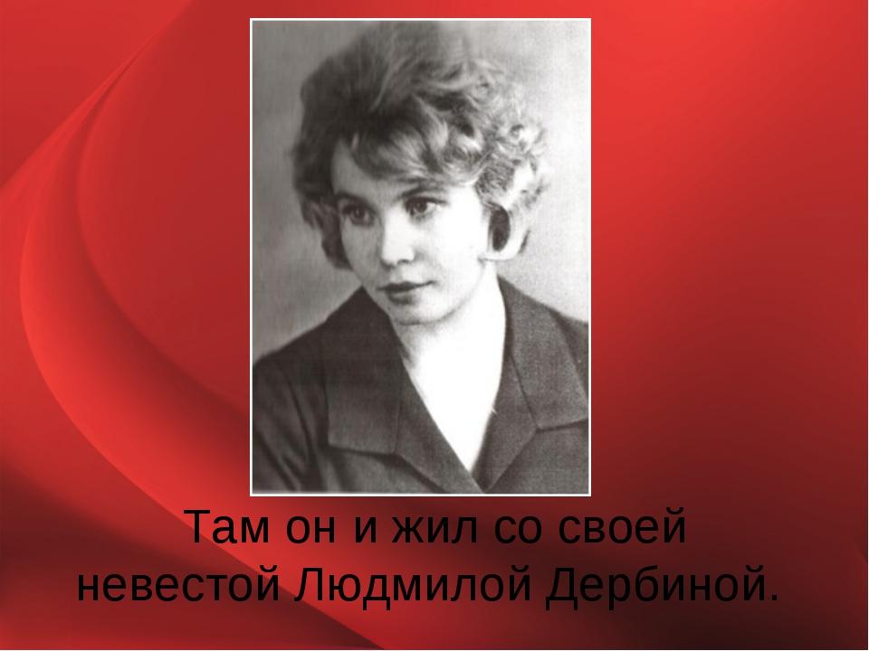 Там он и жил со своей невестой Людмилой Дербиной.