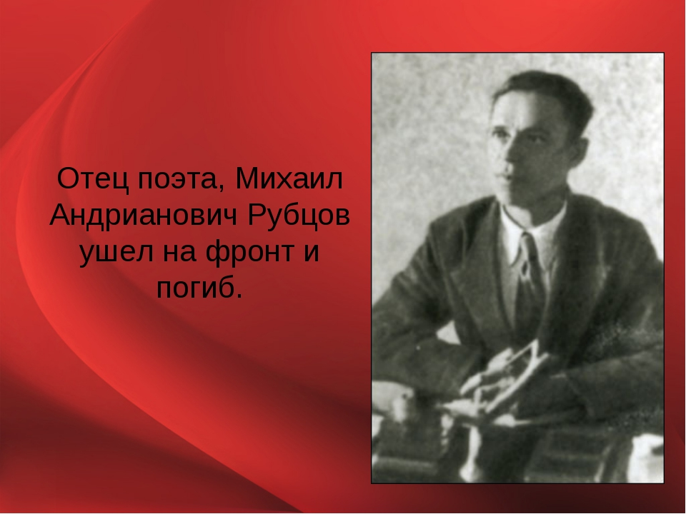 Отец поэта, Михаил Андрианович Рубцов ушел на фронт и погиб.
