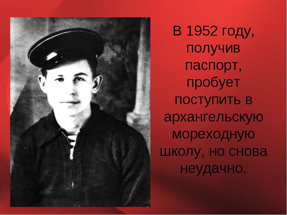 В 1952 году, получив паспорт, пробует поступить в архангельскую мореходную шк...