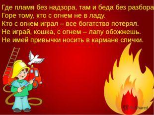 Где пламя без надзора, там и беда без разбора. Горе тому, кто с огнем не в ла
