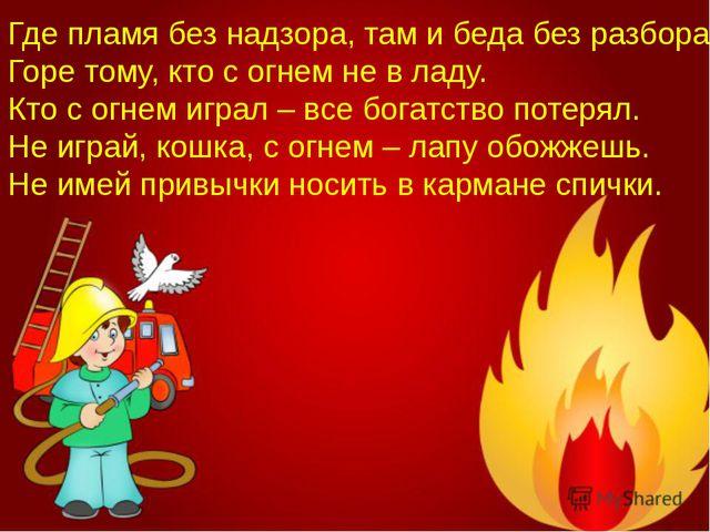 Где пламя без надзора, там и беда без разбора. Горе тому, кто с огнем не в ла...