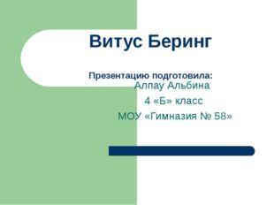 Витус Беринг Презентацию подготовила: Алпау Альбина 4 «Б» класс МОУ «Гимназия