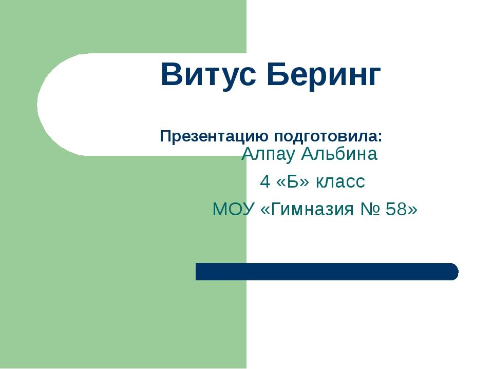 Витус Беринг Презентацию подготовила: Алпау Альбина 4 «Б» класс МОУ «Гимназия...