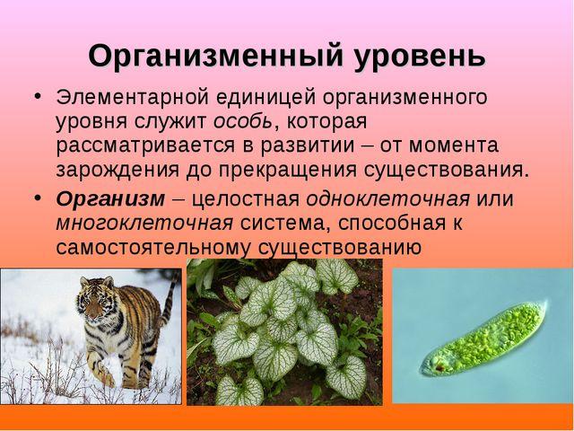 Организменный уровень Элементарной единицей организменного уровня служит особ...