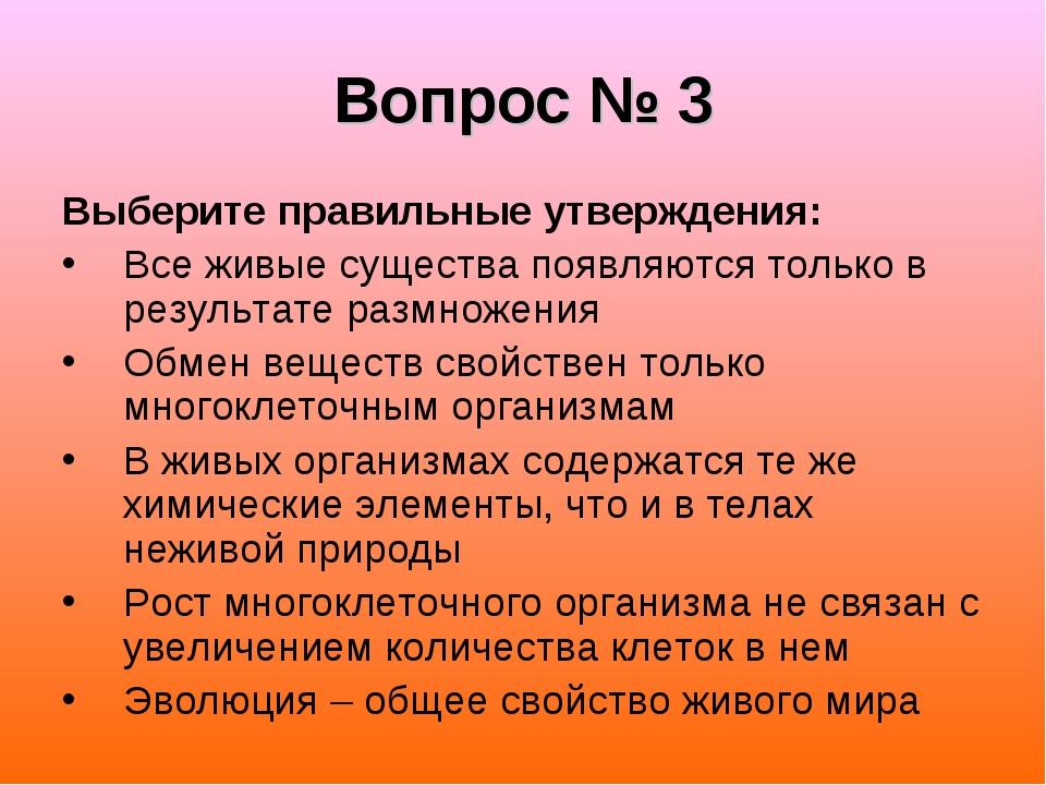 Вопрос № 3 Выберите правильные утверждения: Все живые существа появляются тол...