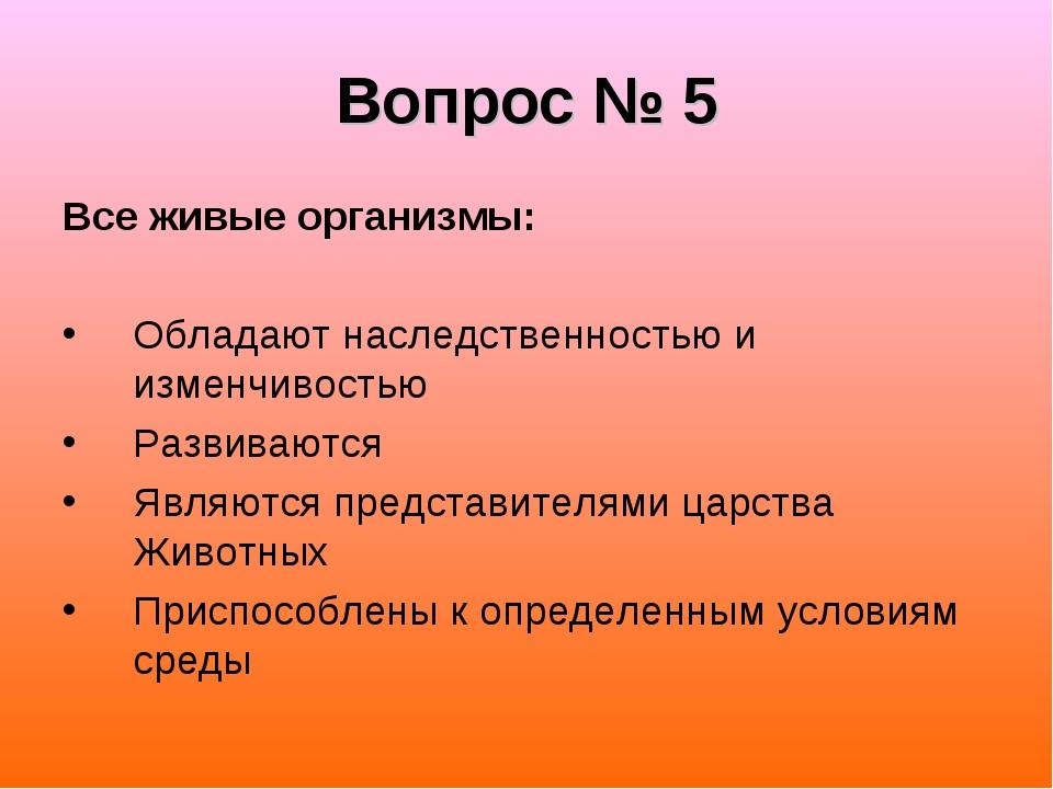 Вопрос № 5 Все живые организмы: Обладают наследственностью и изменчивостью Ра...