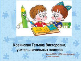 Козинская Татьяна Викторовна, учитель начальных классов Филиал МБОУ «СОШ сел