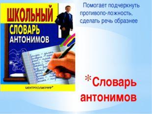 Словарь антонимов Помогает подчеркнуть противопо-ложность, сделать речь образ