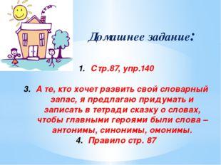 Домашнее задание: Стр.87, упр.140 А те, кто хочет развить свой словарный зап