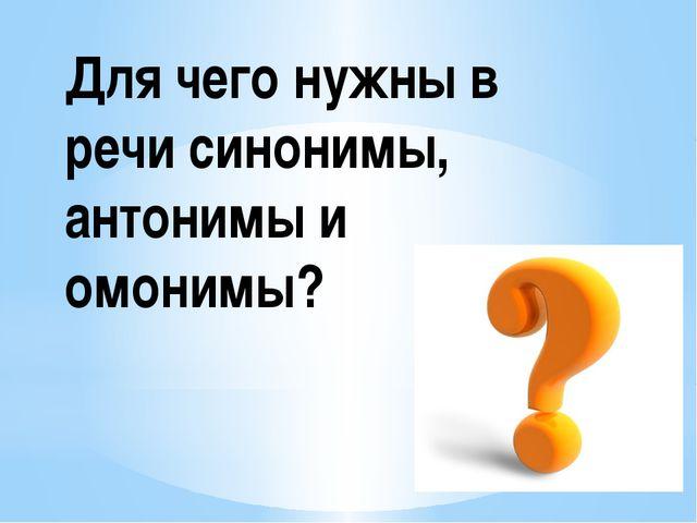 Для чего нужны в речи синонимы, антонимы и омонимы?