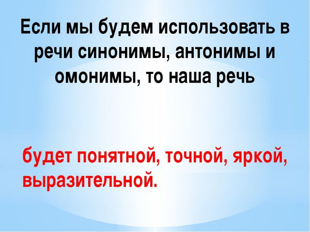 Если мы будем использовать в речи синонимы, антонимы и омонимы, то наша речь...