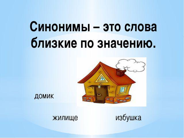 Синонимы – это слова близкие по значению. домик избушка жилище